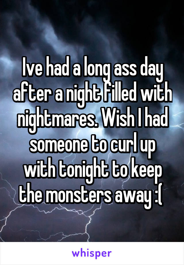 Ive had a long ass day after a night filled with nightmares. Wish I had someone to curl up with tonight to keep the monsters away :(
