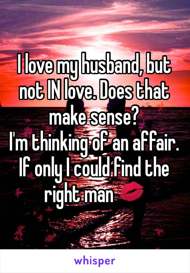 I love my husband, but not IN love. Does that make sense?  I'm thinking of an affair. If only I could find the right man 💋