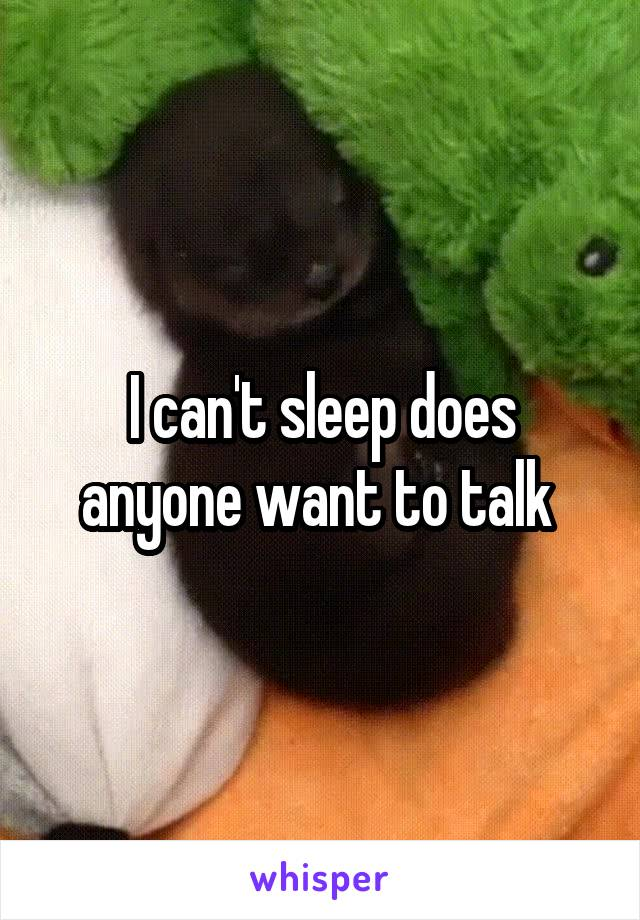 I can't sleep does anyone want to talk