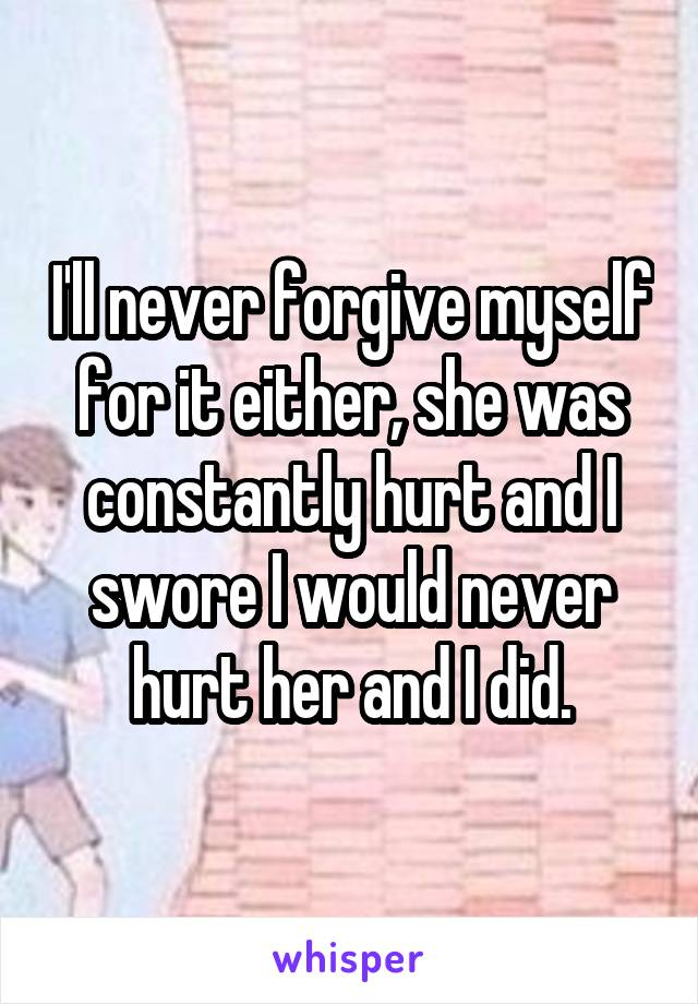 I'll never forgive myself for it either, she was constantly hurt and I swore I would never hurt her and I did.