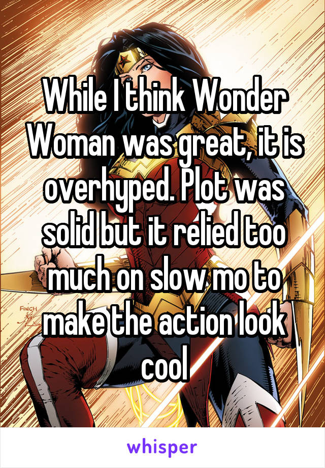 While I think Wonder Woman was great, it is overhyped. Plot was solid but it relied too much on slow mo to make the action look cool