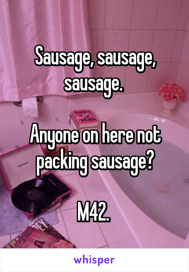 Sausage, sausage, sausage.   Anyone on here not packing sausage?  M42.