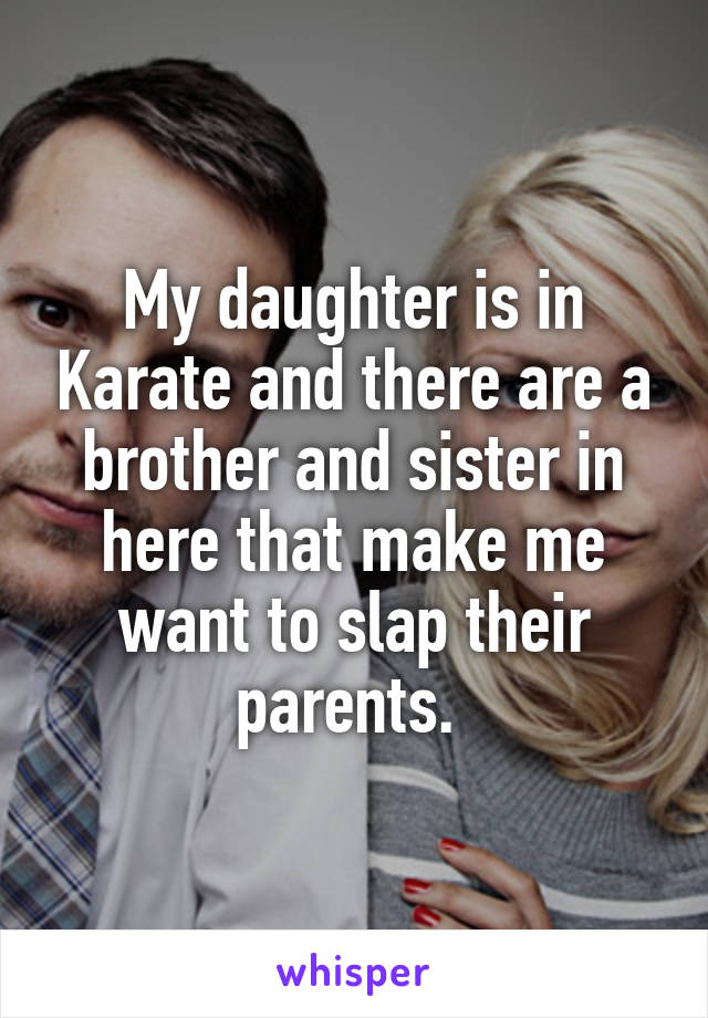 My daughter is in Karate and there are a brother and sister in here that make me want to slap their parents.