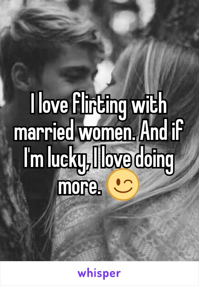 I love flirting with married women. And if I'm lucky, I love doing more. 😉