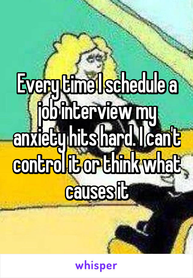 Every time I schedule a job interview my anxiety hits hard. I can't control it or think what causes it