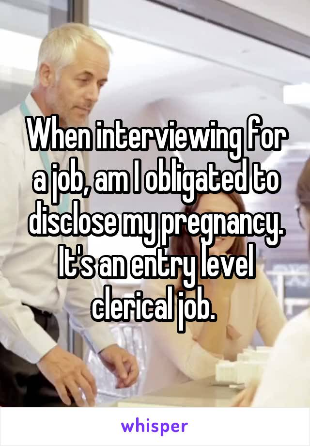 When interviewing for a job, am I obligated to disclose my pregnancy. It's an entry level clerical job.