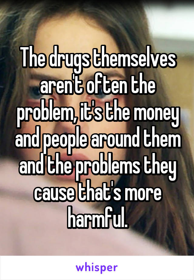 The drugs themselves aren't often the problem, it's the money and people around them and the problems they cause that's more harmful.