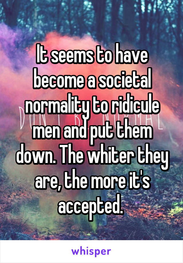 It seems to have become a societal normality to ridicule men and put them down. The whiter they are, the more it's accepted.