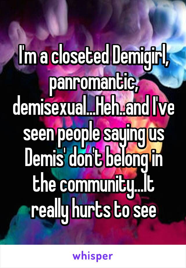 I'm a closeted Demigirl, panromantic, demisexual...Heh..and I've seen people saying us Demis' don't belong in the community...It really hurts to see
