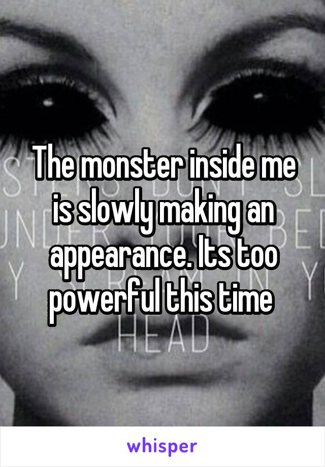 The monster inside me is slowly making an appearance. Its too powerful this time