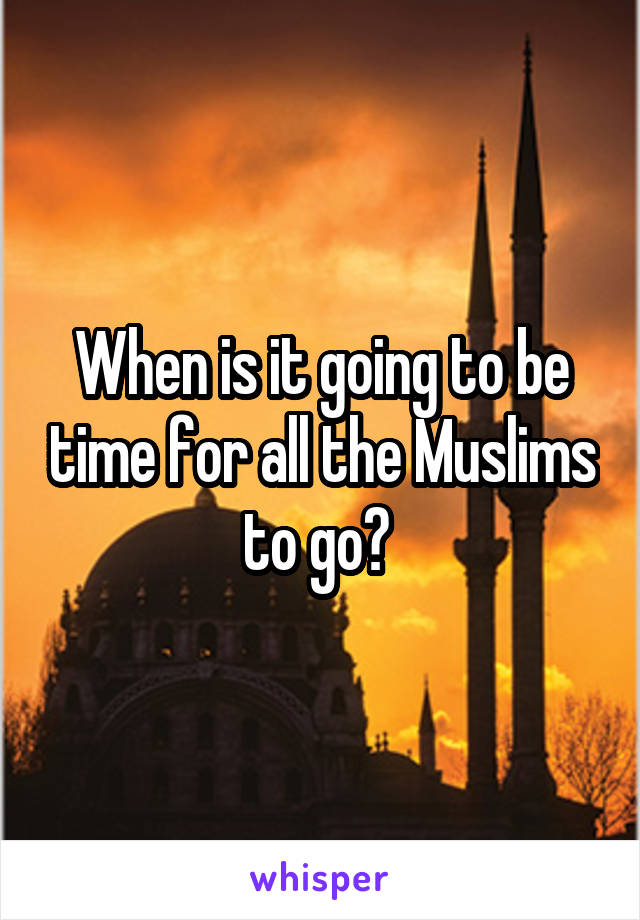 When is it going to be time for all the Muslims to go?