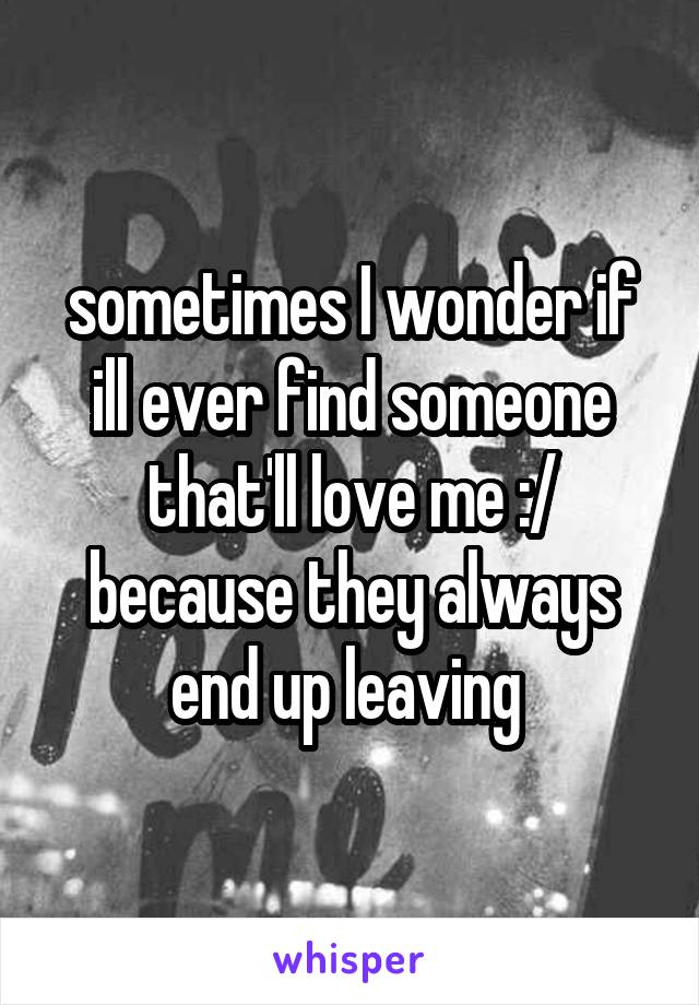 sometimes I wonder if ill ever find someone that'll love me :/ because they always end up leaving