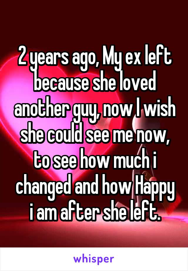 2 years ago, My ex left because she loved another guy, now I wish she could see me now, to see how much i changed and how Happy i am after she left.