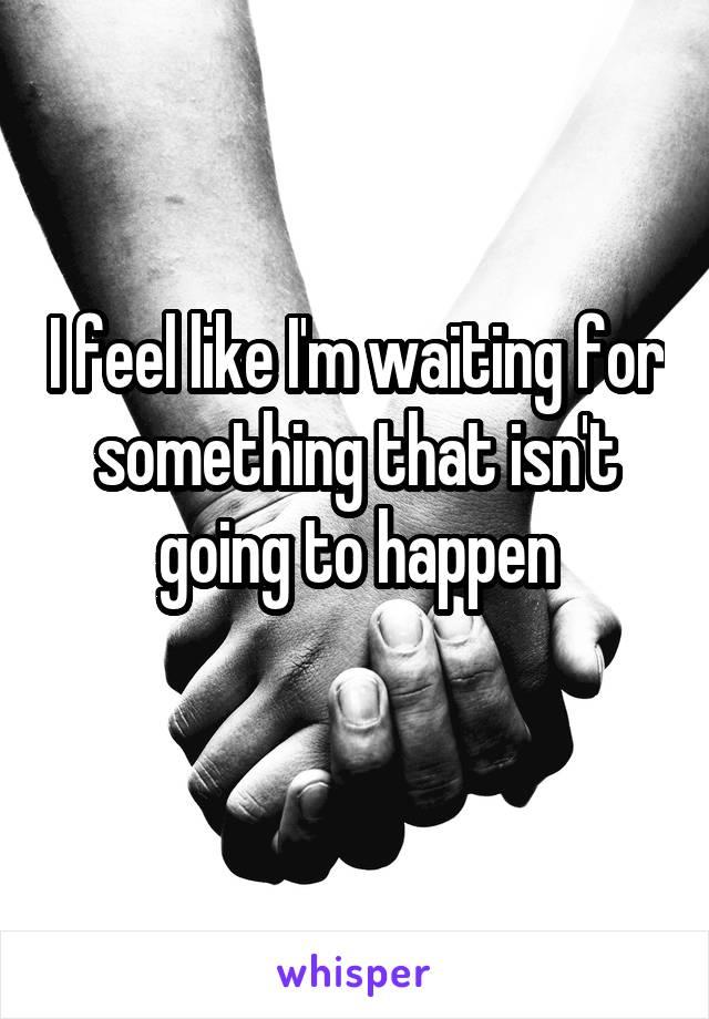 I feel like I'm waiting for something that isn't going to happen
