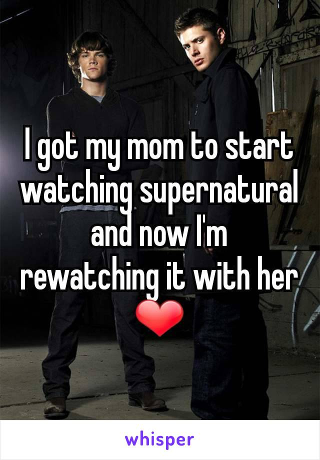 I got my mom to start watching supernatural and now I'm rewatching it with her ❤