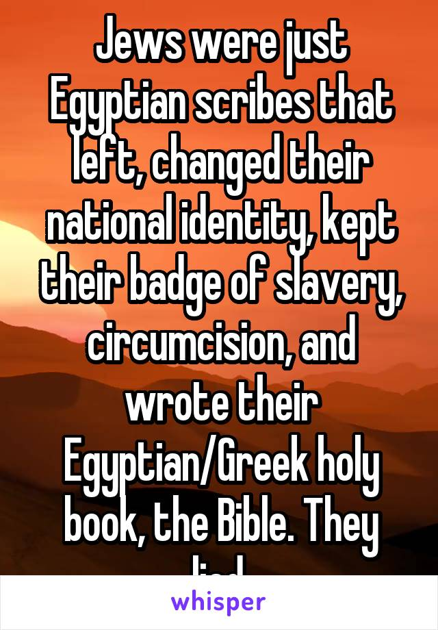 Jews were just Egyptian scribes that left, changed their national identity, kept their badge of slavery, circumcision, and wrote their Egyptian/Greek holy book, the Bible. They lied.