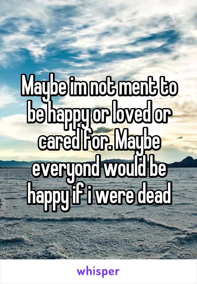 Maybe im not ment to be happy or loved or cared for. Maybe everyond would be happy if i were dead