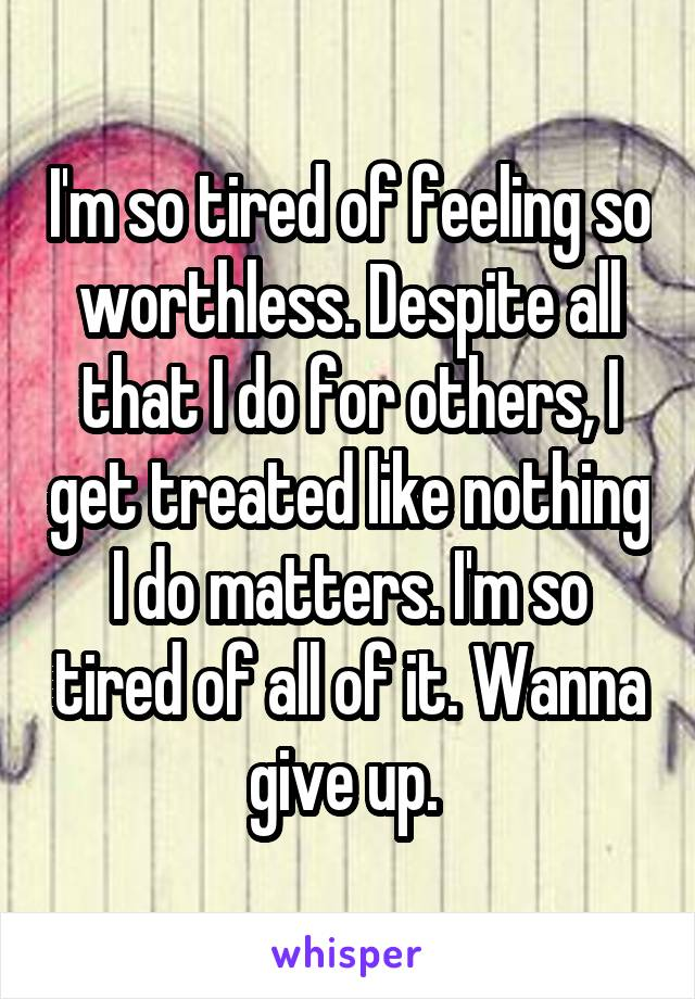 I'm so tired of feeling so worthless. Despite all that I do for others, I get treated like nothing I do matters. I'm so tired of all of it. Wanna give up.