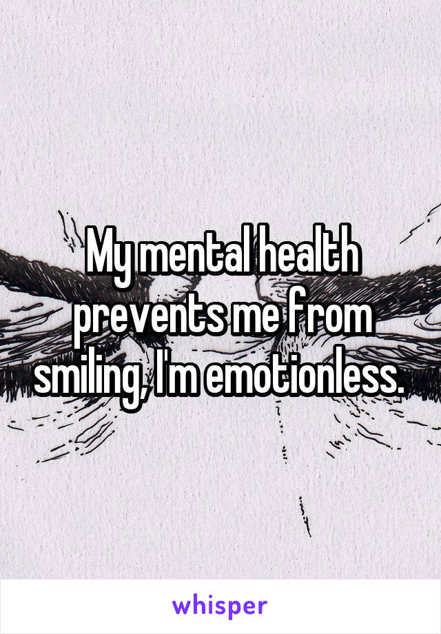 My mental health prevents me from smiling, I'm emotionless.