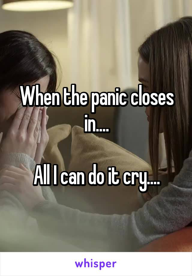 When the panic closes in....  All I can do it cry....