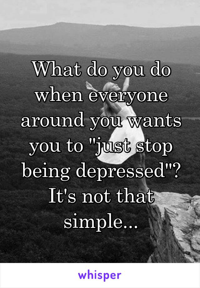"What do you do when everyone around you wants you to ""just stop being depressed""? It's not that simple..."