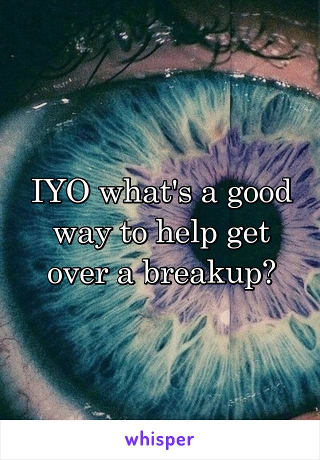 IYO what's a good way to help get over a breakup?