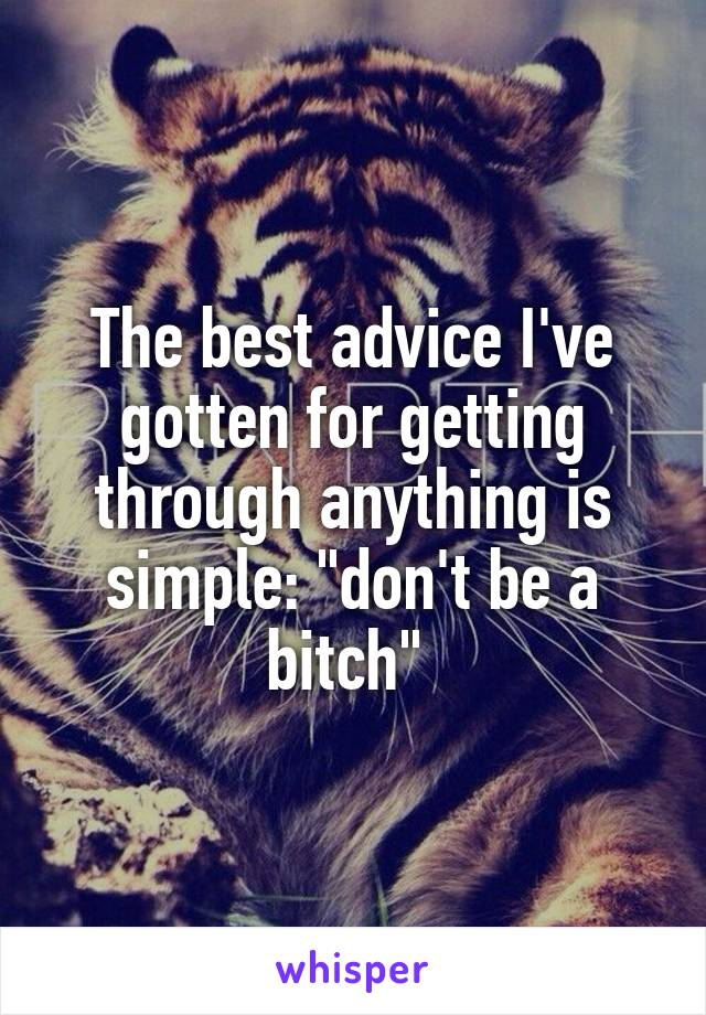 "The best advice I've gotten for getting through anything is simple: ""don't be a bitch"""