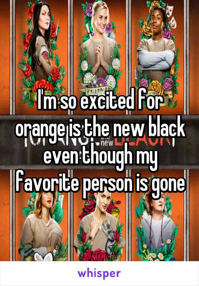 I'm so excited for orange is the new black even though my favorite person is gone