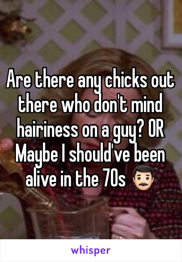 Are there any chicks out there who don't mind hairiness on a guy? OR Maybe I should've been alive in the 70s 👨🏻