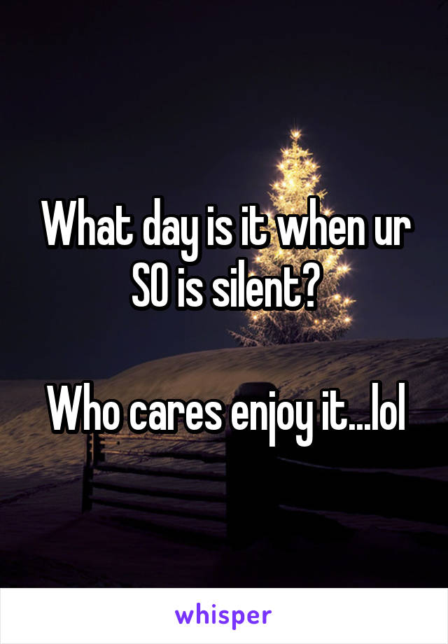What day is it when ur SO is silent?  Who cares enjoy it...lol