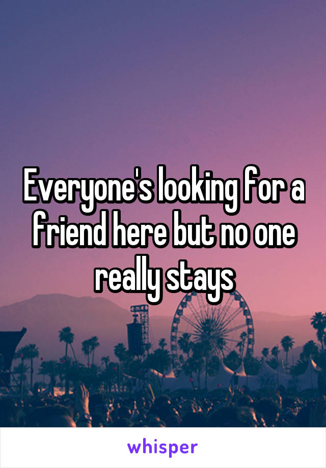 Everyone's looking for a friend here but no one really stays