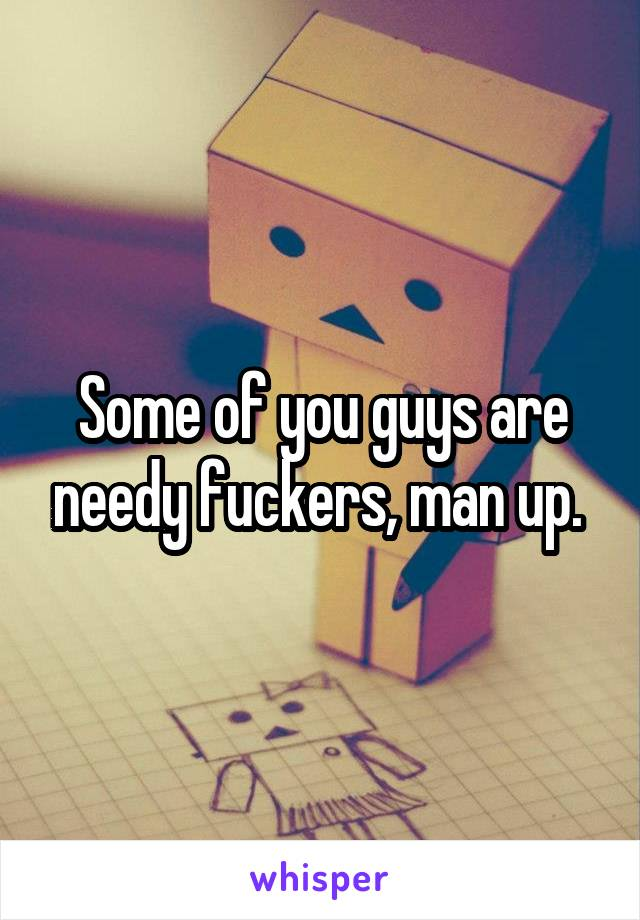 Some of you guys are needy fuckers, man up.