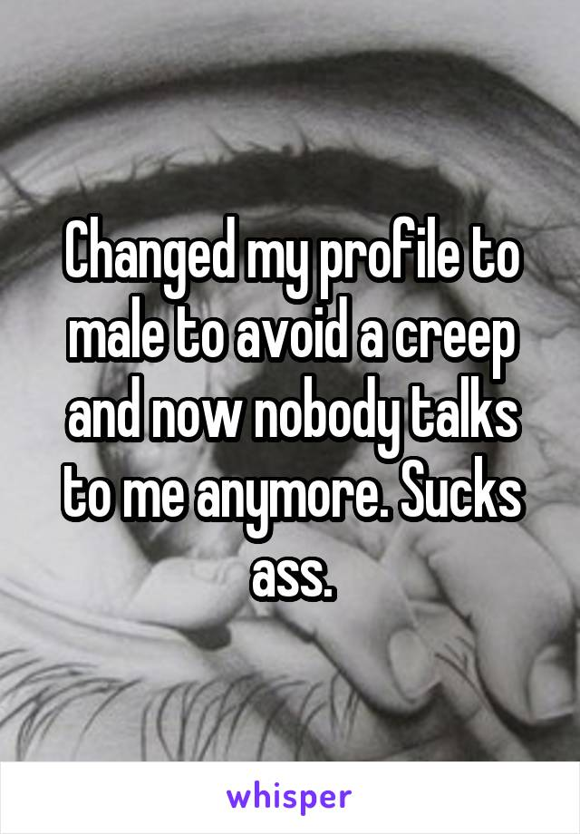 Changed my profile to male to avoid a creep and now nobody talks to me anymore. Sucks ass.