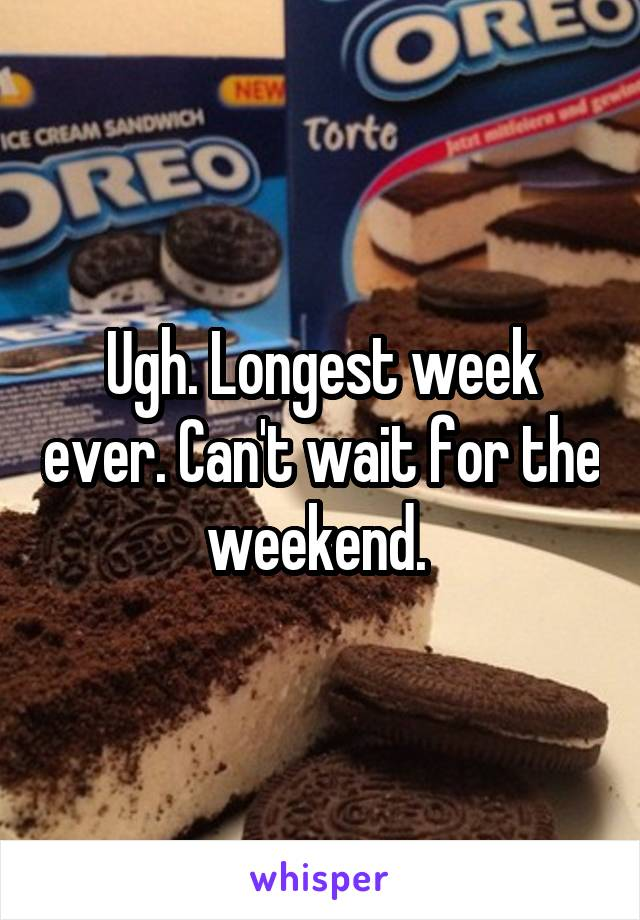 Ugh. Longest week ever. Can't wait for the weekend.