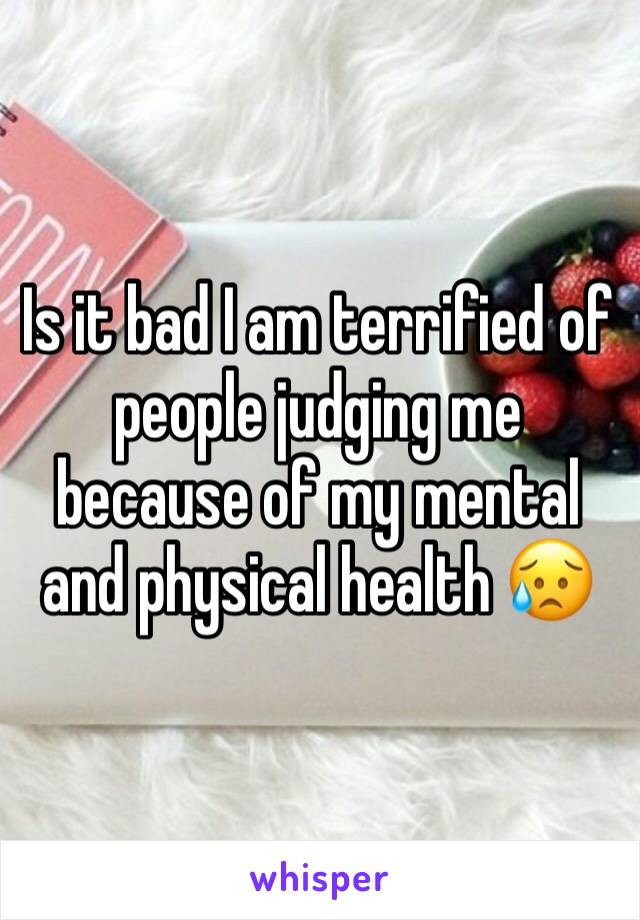 Is it bad I am terrified of people judging me because of my mental and physical health 😥