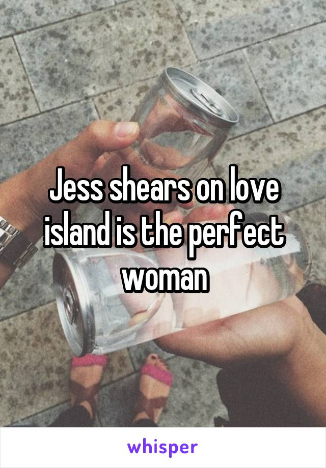 Jess shears on love island is the perfect woman