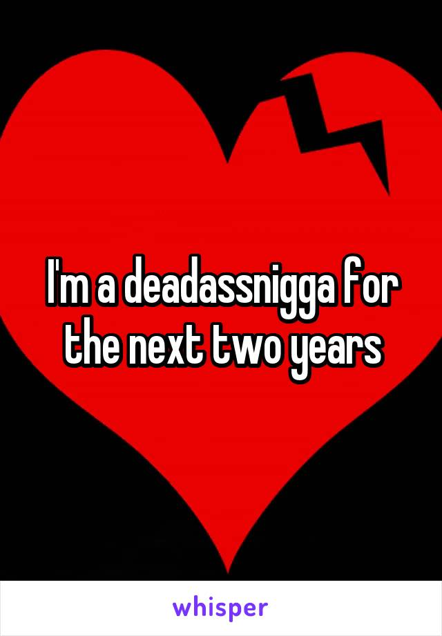I'm a deadassnigga for the next two years