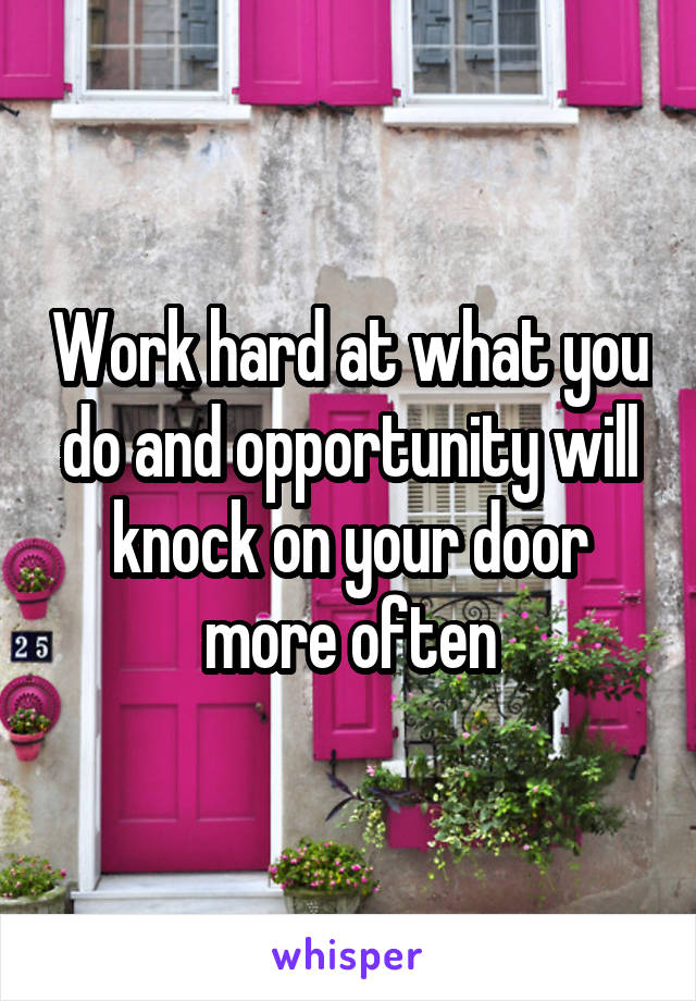 Work hard at what you do and opportunity will knock on your door more often