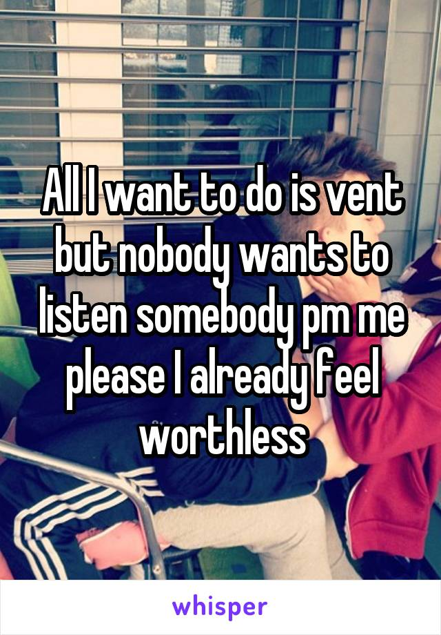 All I want to do is vent but nobody wants to listen somebody pm me please I already feel worthless