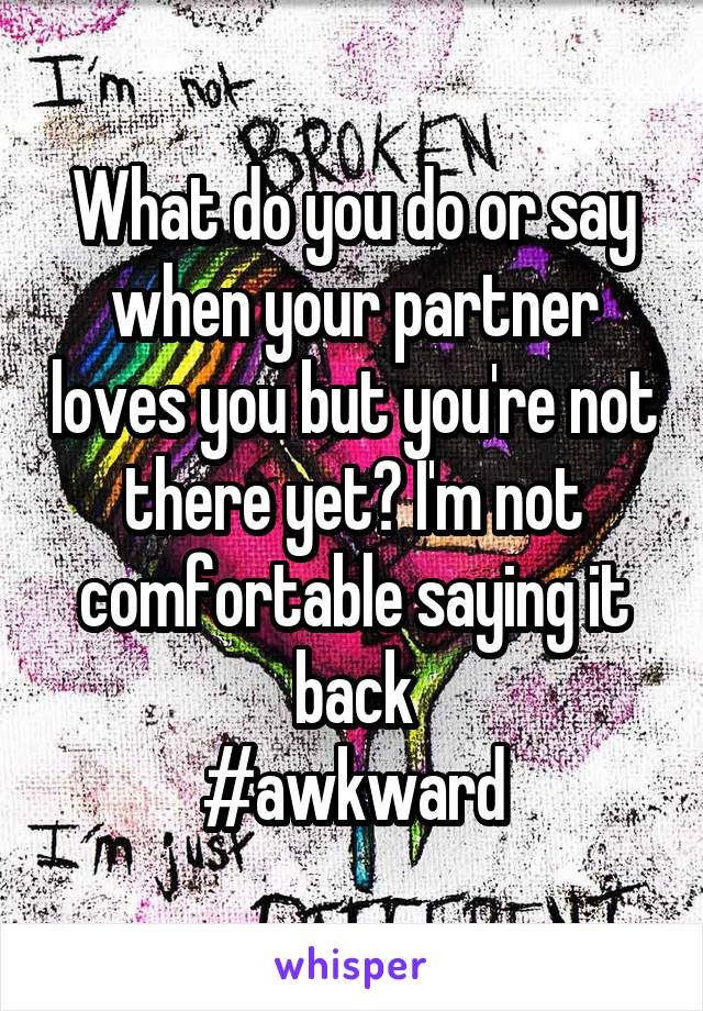 What do you do or say when your partner loves you but you're not there yet? I'm not comfortable saying it back #awkward
