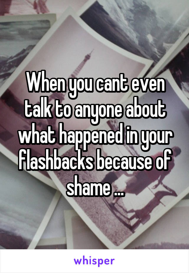 When you cant even talk to anyone about what happened in your flashbacks because of shame ...