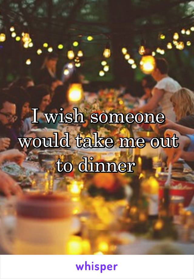 I wish someone would take me out to dinner