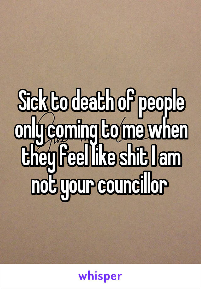 Sick to death of people only coming to me when they feel like shit I am not your councillor