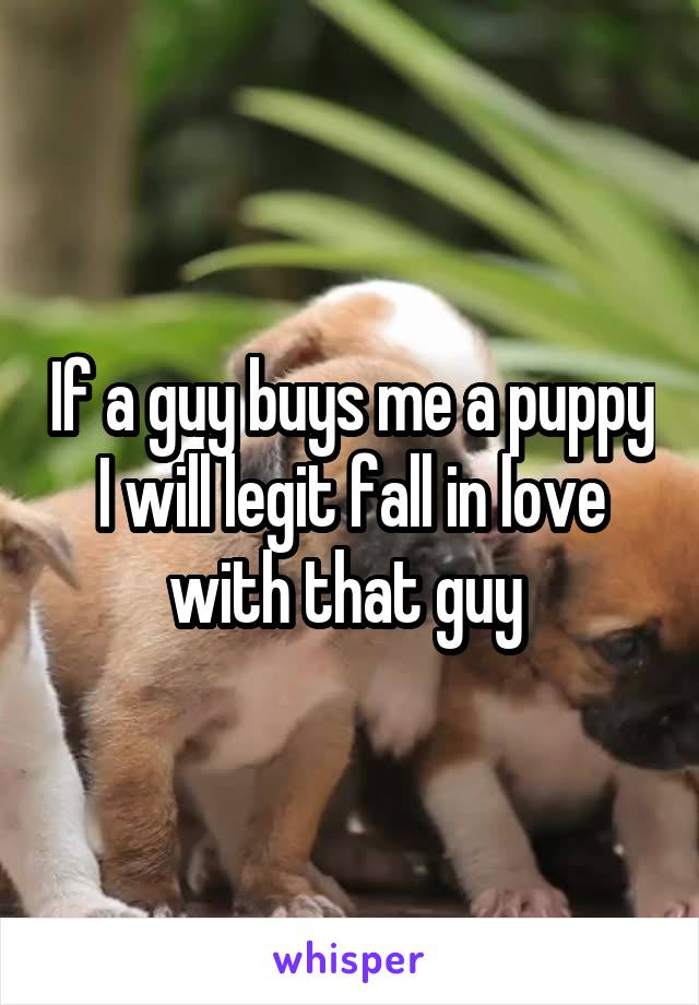 If a guy buys me a puppy I will legit fall in love with that guy