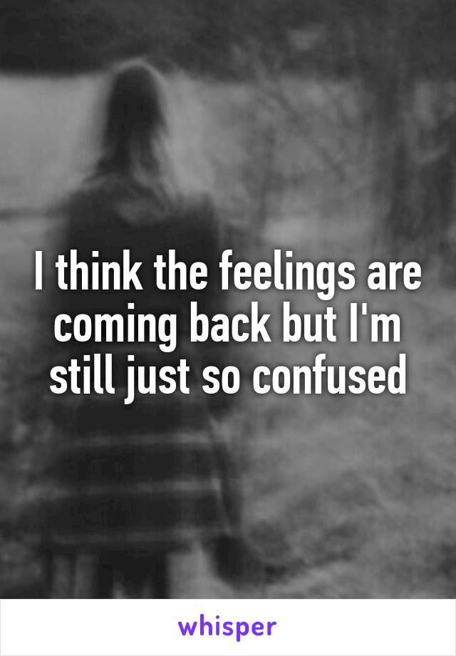 I think the feelings are coming back but I'm still just so confused