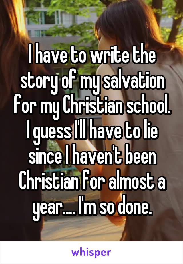 I have to write the story of my salvation for my Christian school. I guess I'll have to lie since I haven't been Christian for almost a year.... I'm so done.
