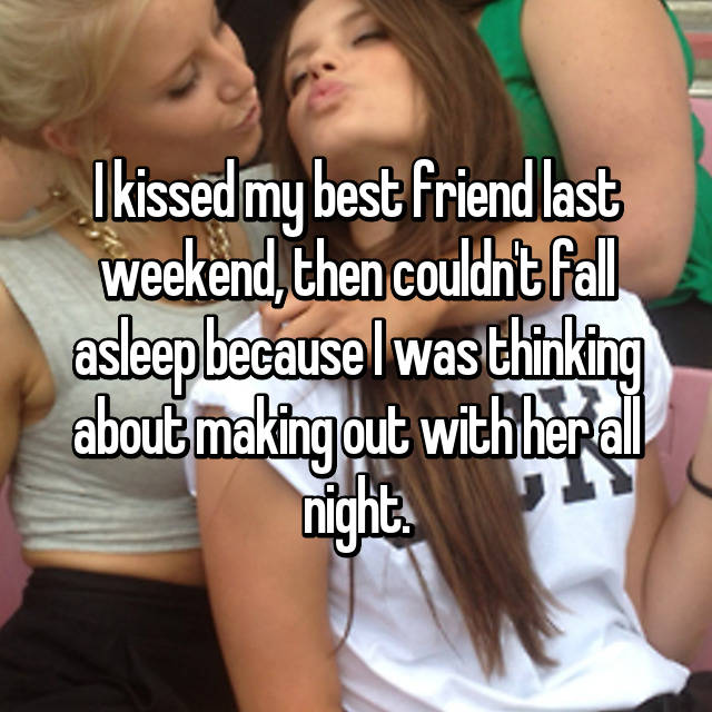 I kissed my best friend last weekend, then couldn't fall asleep because I was thinking about making out with her all night.