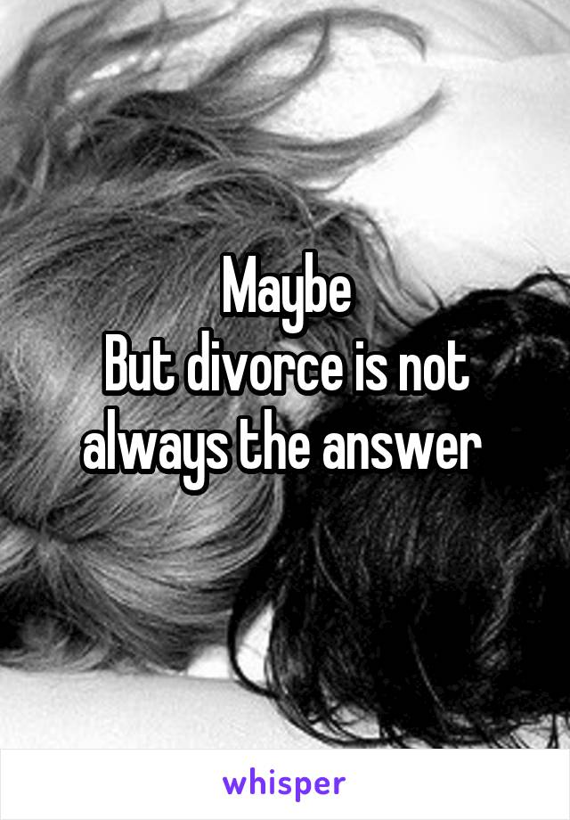 Maybe But divorce is not always the answer