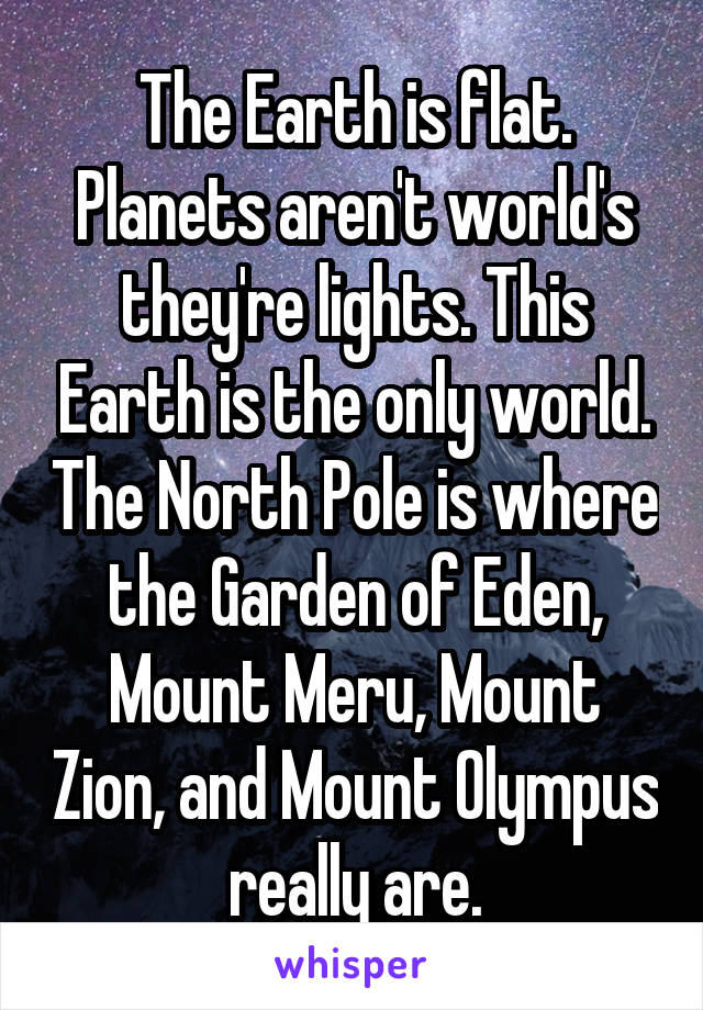 The Earth is flat. Planets aren't world's they're lights. This Earth is the only world. The North Pole is where the Garden of Eden, Mount Meru, Mount Zion, and Mount Olympus really are.