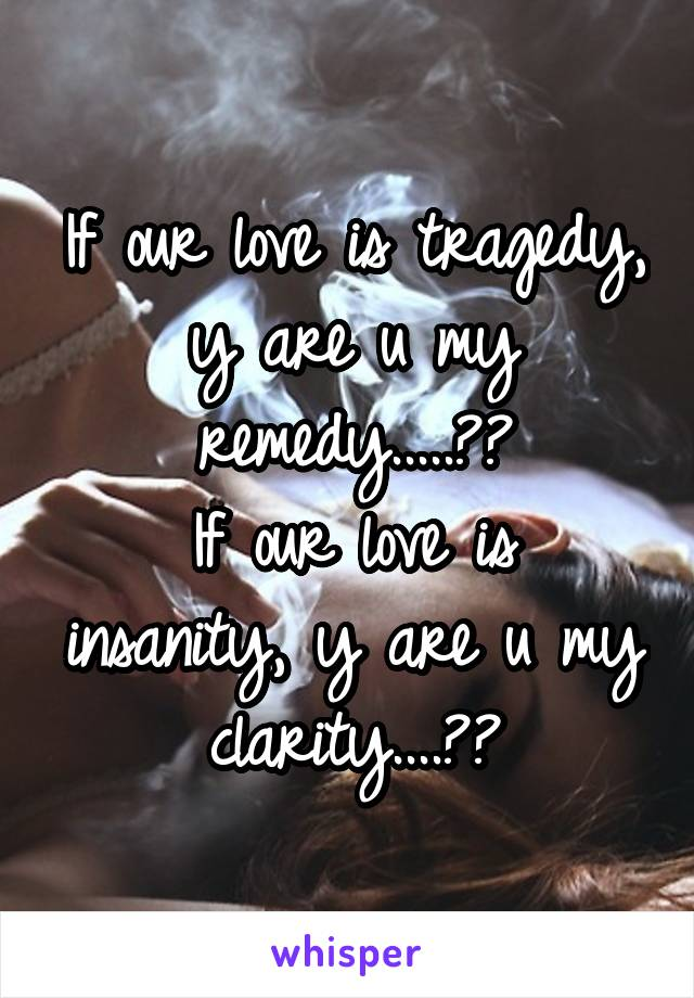 If Our Love Is Tragedy Y Are U My Remedy Insanity